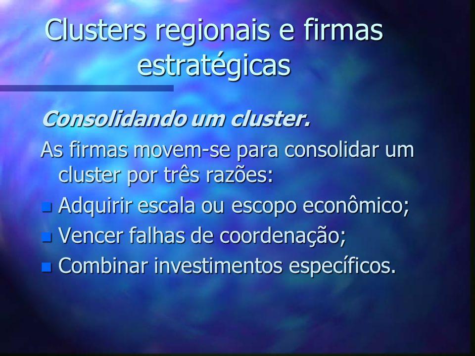 Clusters regionais e firmas estratégicas Consolidando um cluster. As firmas movem-se para consolidar um cluster por três razões: n Adquirir escala ou