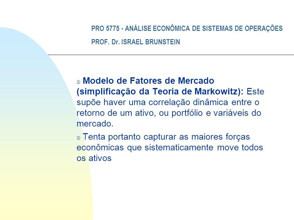 PRO 5775 - ANÁLISE ECONÔMICA DE SISTEMAS DE OPERAÇÕES PROF. Dr. ISRAEL BRUNSTEIN J Modelo de Fatores de Mercado (simplificação da Teoria de Markowitz)