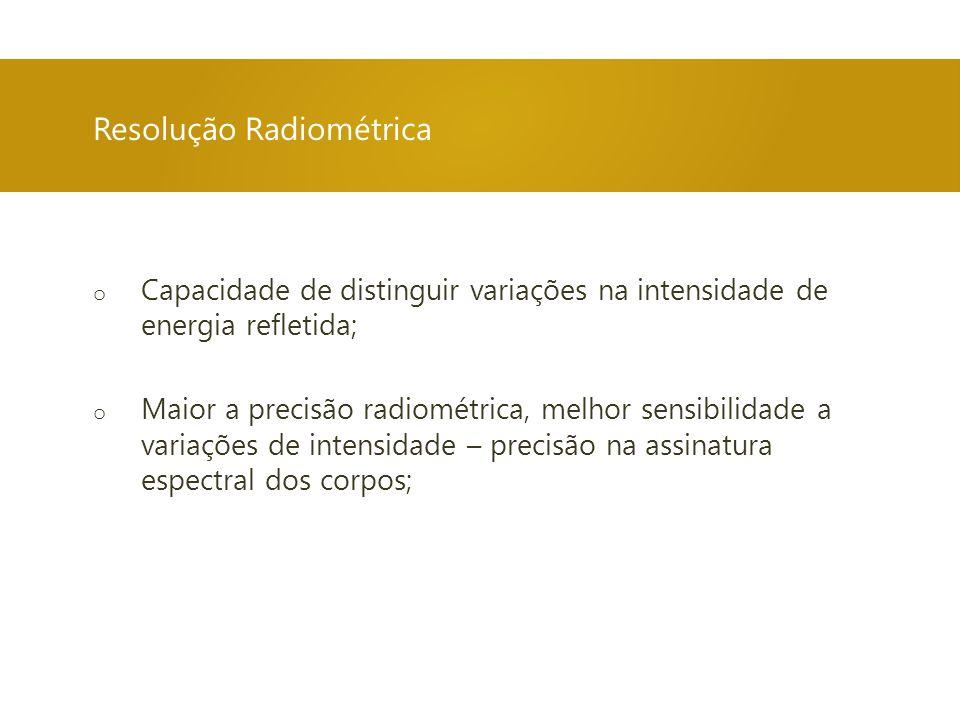 o Capacidade de distinguir variações na intensidade de energia refletida; o Maior a precisão radiométrica, melhor sensibilidade a variações de intensidade – precisão na assinatura espectral dos corpos; Resolução Radiométrica