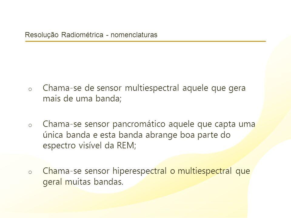 Resolução Radiométrica - nomenclaturas o Chama-se de sensor multiespectral aquele que gera mais de uma banda; o Chama-se sensor pancromático aquele que capta uma única banda e esta banda abrange boa parte do espectro visível da REM; o Chama-se sensor hiperespectral o multiespectral que geral muitas bandas.