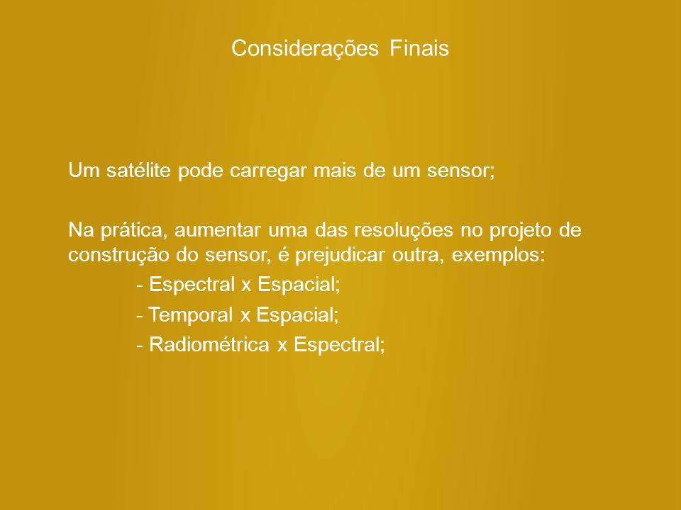 Considerações Finais Um satélite pode carregar mais de um sensor; Na prática, aumentar uma das resoluções no projeto de construção do sensor, é prejudicar outra, exemplos: - Espectral x Espacial; - Temporal x Espacial; - Radiométrica x Espectral;
