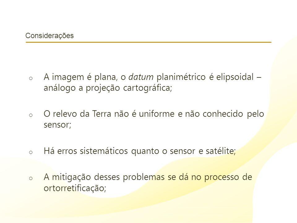 Considerações o A imagem é plana, o datum planimétrico é elipsoidal – análogo a projeção cartográfica; o O relevo da Terra não é uniforme e não conhecido pelo sensor; o Há erros sistemáticos quanto o sensor e satélite; o A mitigação desses problemas se dá no processo de ortorretificação;