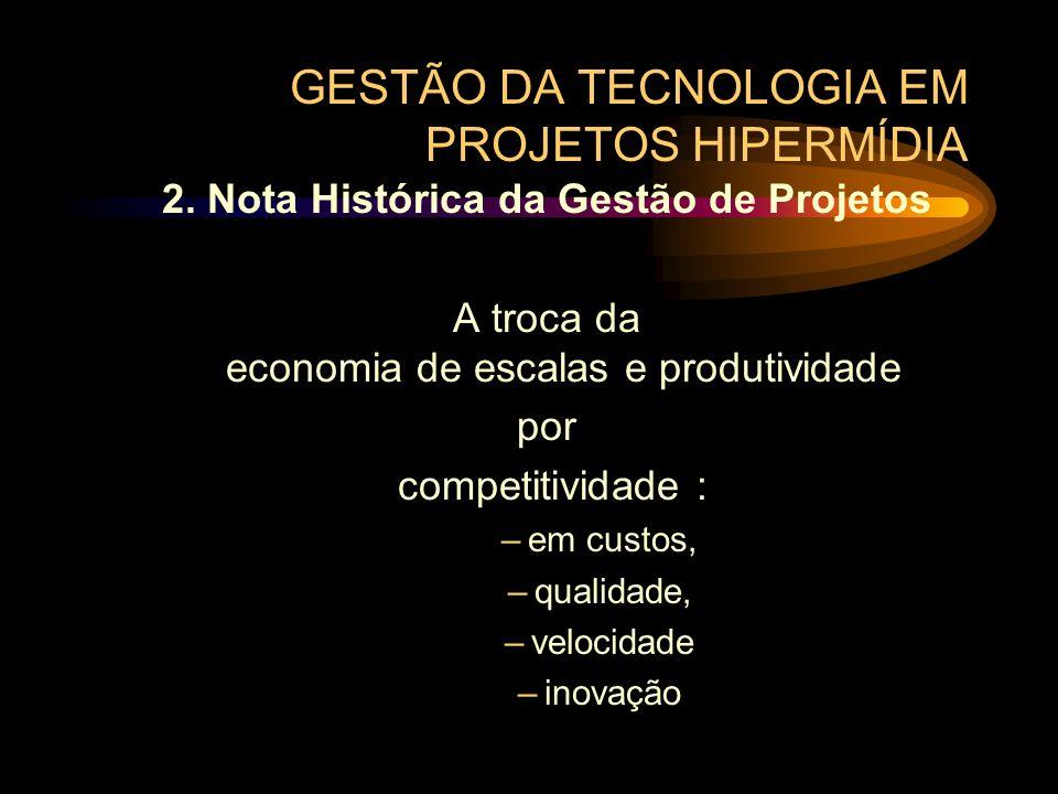 GESTÃO DA TECNOLOGIA EM PROJETOS HIPERMÍDIA 2. Nota Histórica da Gestão de Projetos A troca da economia de escalas e produtividade por competitividade