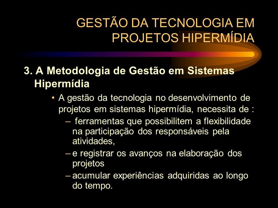 GESTÃO DA TECNOLOGIA EM PROJETOS HIPERMÍDIA 3. A Metodologia de Gestão em Sistemas Hipermídia A gestão da tecnologia no desenvolvimento de projetos em