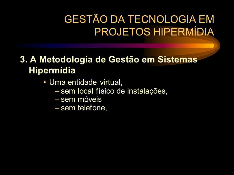 GESTÃO DA TECNOLOGIA EM PROJETOS HIPERMÍDIA 3. A Metodologia de Gestão em Sistemas Hipermídia Uma entidade virtual, –sem local físico de instalações,