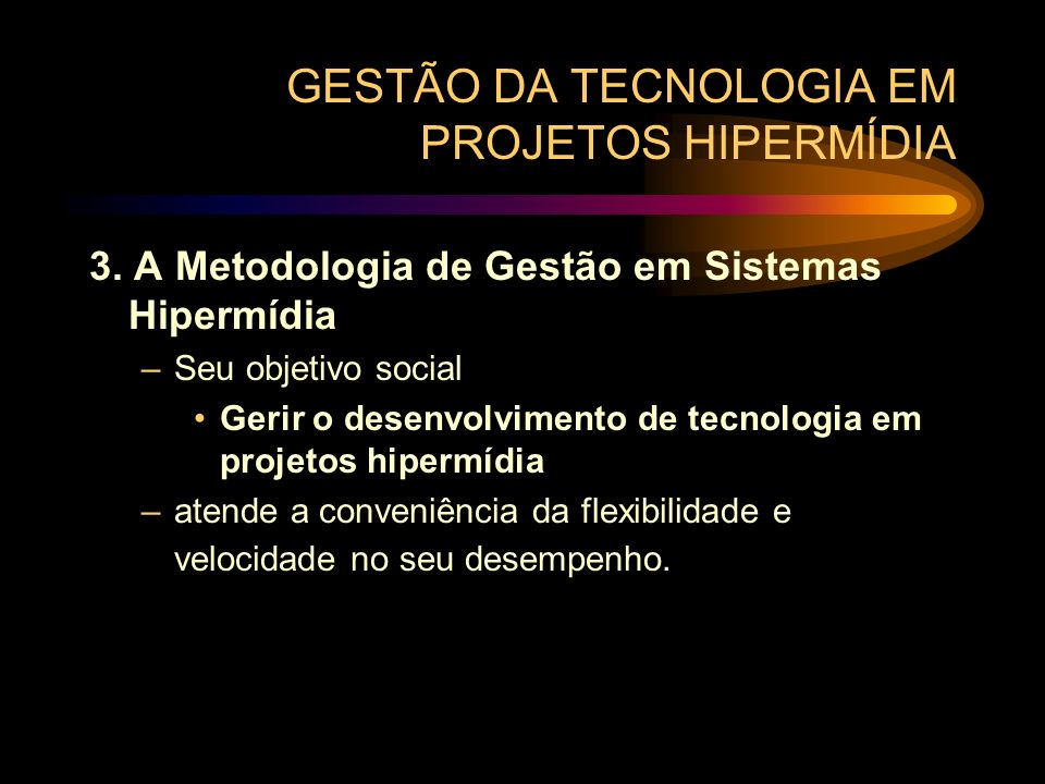 GESTÃO DA TECNOLOGIA EM PROJETOS HIPERMÍDIA 3. A Metodologia de Gestão em Sistemas Hipermídia –Seu objetivo social Gerir o desenvolvimento de tecnolog