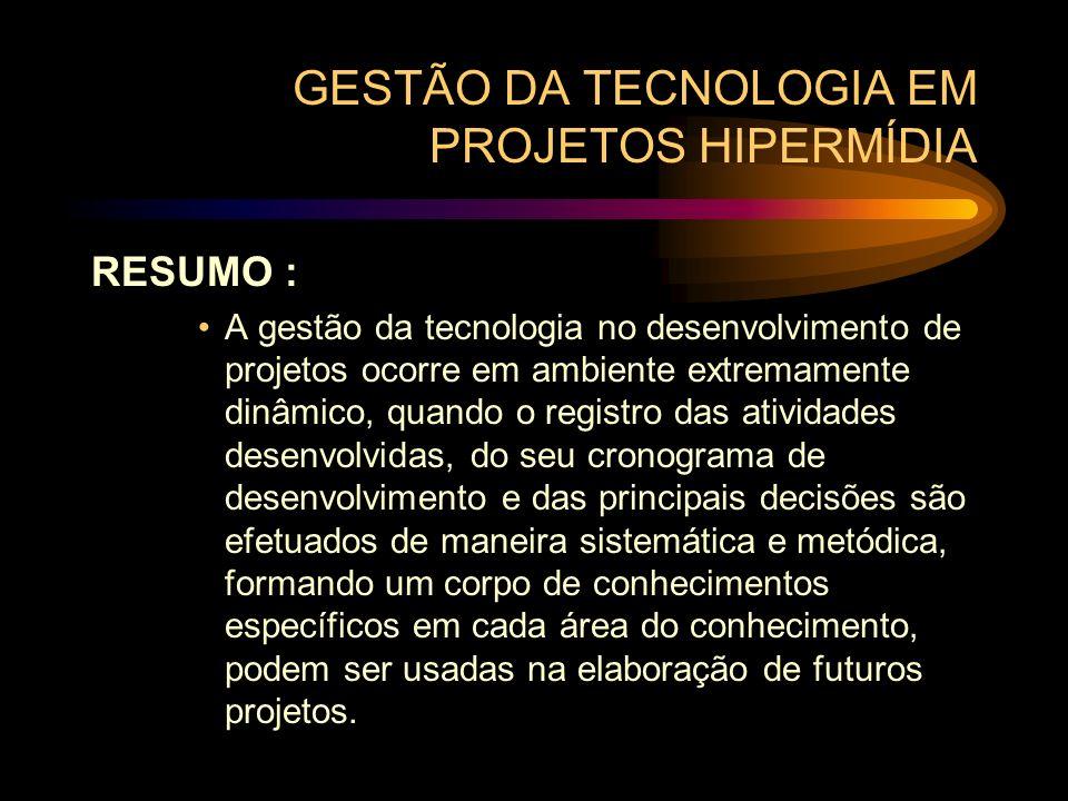 GESTÃO DA TECNOLOGIA EM PROJETOS HIPERMÍDIA RESUMO : A gestão da tecnologia no desenvolvimento de projetos ocorre em ambiente extremamente dinâmico, q