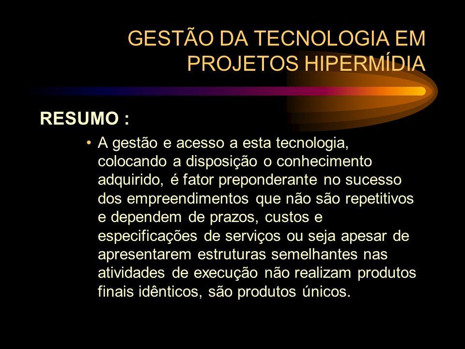 GESTÃO DA TECNOLOGIA EM PROJETOS HIPERMÍDIA RESUMO : A gestão e acesso a esta tecnologia, colocando a disposição o conhecimento adquirido, é fator pre