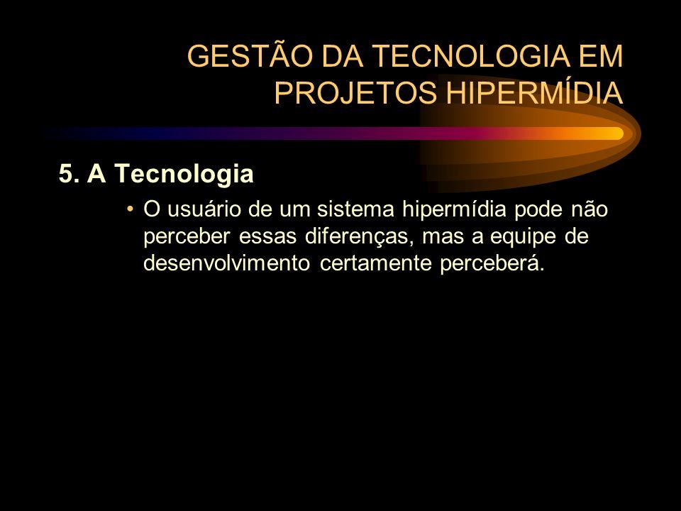 GESTÃO DA TECNOLOGIA EM PROJETOS HIPERMÍDIA 5. A Tecnologia O usuário de um sistema hipermídia pode não perceber essas diferenças, mas a equipe de des