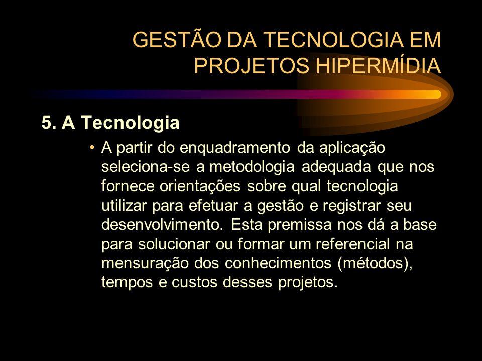 GESTÃO DA TECNOLOGIA EM PROJETOS HIPERMÍDIA 5. A Tecnologia A partir do enquadramento da aplicação seleciona-se a metodologia adequada que nos fornece