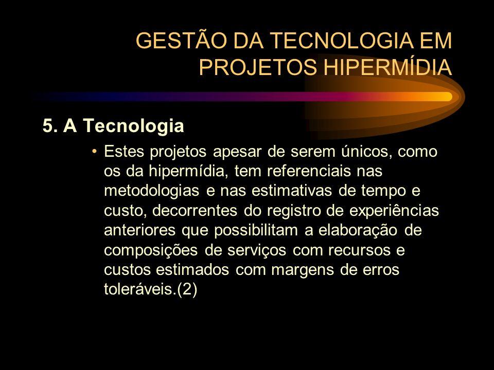 GESTÃO DA TECNOLOGIA EM PROJETOS HIPERMÍDIA 5. A Tecnologia Estes projetos apesar de serem únicos, como os da hipermídia, tem referenciais nas metodol