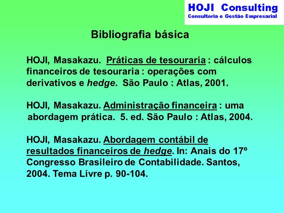 Bibliografia básica HOJI, Masakazu. Práticas de tesouraria : cálculos financeiros de tesouraria : operações com derivativos e hedge. São Paulo : Atlas