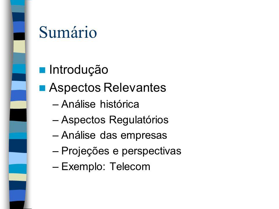 Sumário Introdução Aspectos Relevantes –Análise histórica –Aspectos Regulatórios –Análise das empresas –Projeções e perspectivas –Exemplo: Telecom