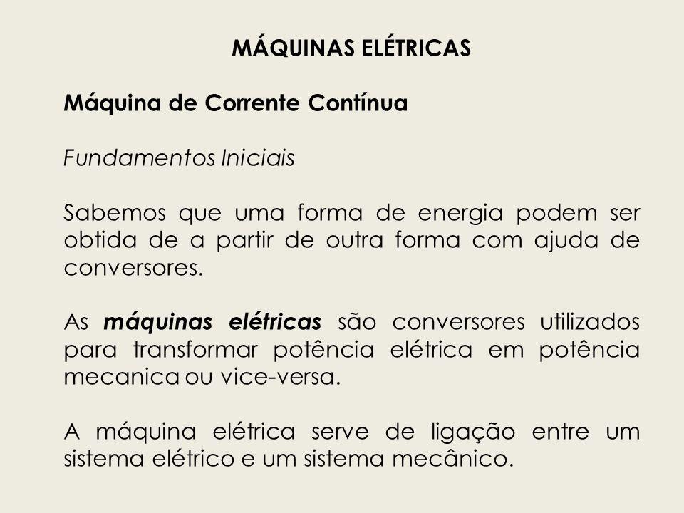 MÁQUINAS ELÉTRICAS Máquina de Corrente Contínua Fundamentos Iniciais Se a conversão é de mecânica para elétrica, a máquina age como gerador.