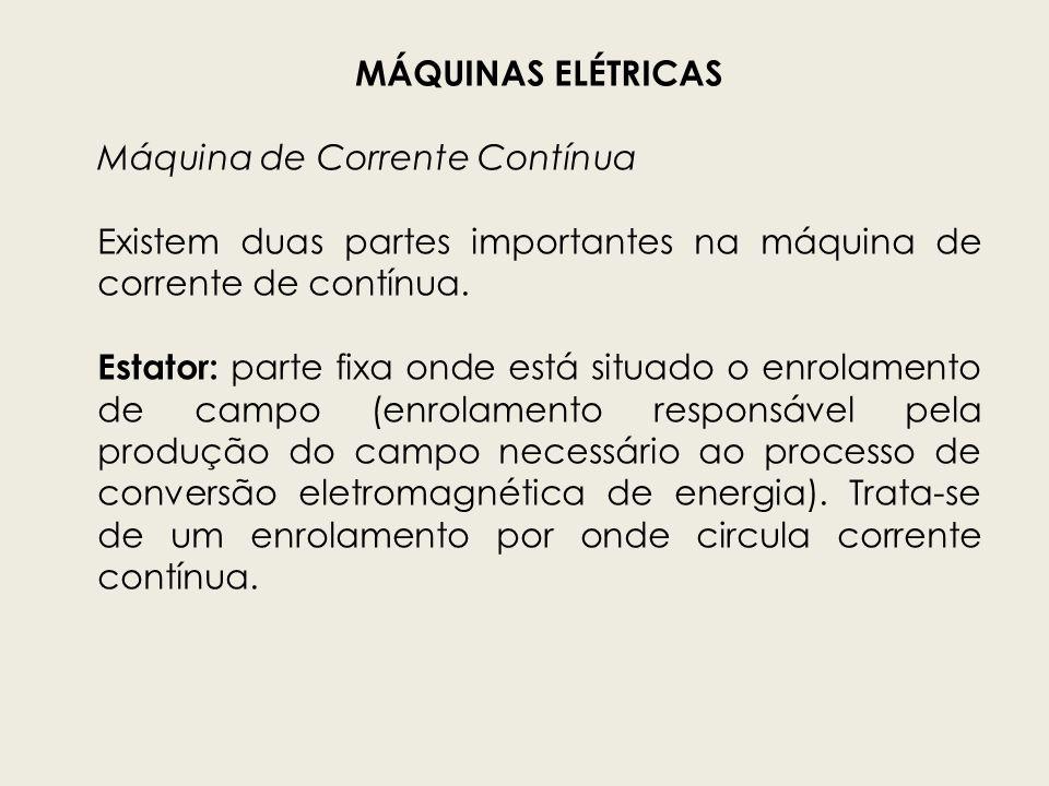 MÁQUINAS ELÉTRICAS Máquina de Corrente Contínua Existem duas partes importantes na máquina de corrente de contínua. Estator: parte fixa onde está situ
