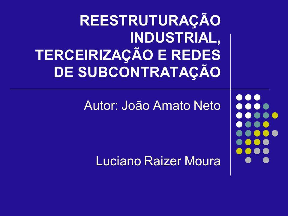 REESTRUTURAÇÃO INDUSTRIAL, TERCEIRIZAÇÃO E REDES DE SUBCONTRATAÇÃO Autor: João Amato Neto Luciano Raizer Moura