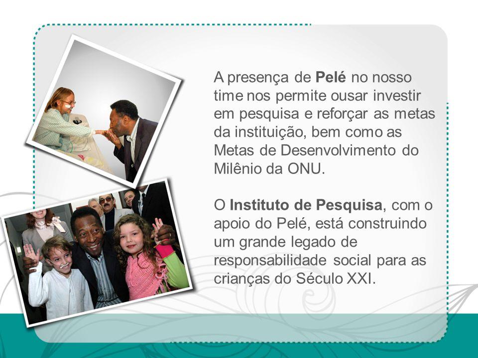 A presença de Pelé no nosso time nos permite ousar investir em pesquisa e reforçar as metas da instituição, bem como as Metas de Desenvolvimento do Mi
