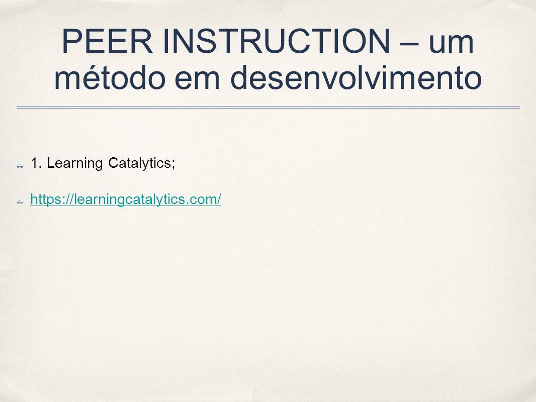PEER INSTRUCTION – um método em desenvolvimento 1. Learning Catalytics; https://learningcatalytics.com/