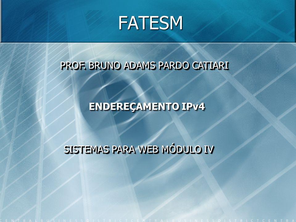 FATESM PROF. BRUNO ADAMS PARDO CATIARI ENDEREÇAMENTO IPv4 SISTEMAS PARA WEB MÓDULO IV