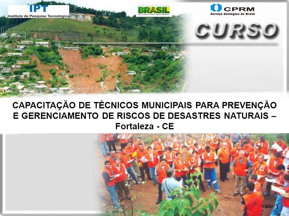 Slide 1 CAPACITAÇÃO DE TÉCNICOS MUNICIPAIS PARA PREVENÇÃO E GERENCIAMENTO DE RISCOS DE DESASTRES NATURAIS – Fortaleza - CE