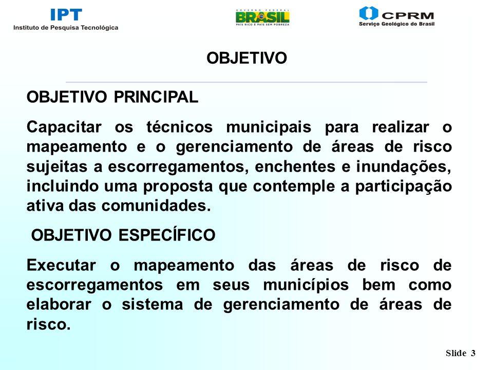 Slide 3 OBJETIVO OBJETIVO PRINCIPAL Capacitar os técnicos municipais para realizar o mapeamento e o gerenciamento de áreas de risco sujeitas a escorre