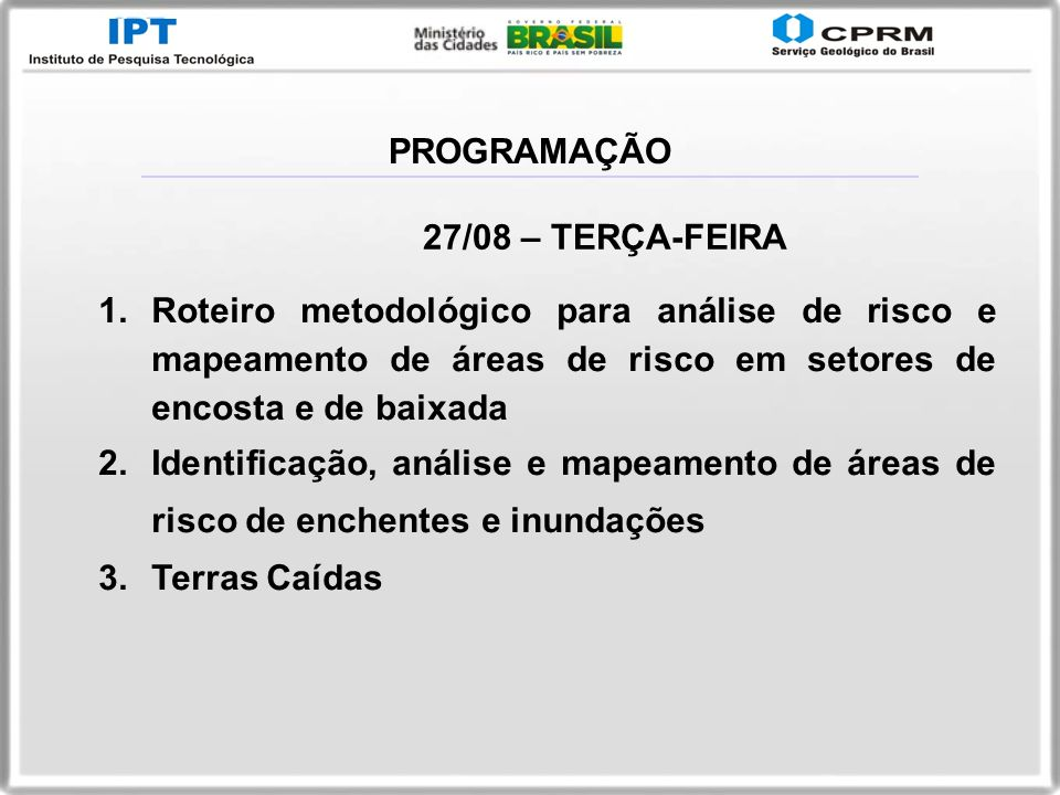27/08 – TERÇA-FEIRA 1.Roteiro metodológico para análise de risco e mapeamento de áreas de risco em setores de encosta e de baixada 2.Identificação, an