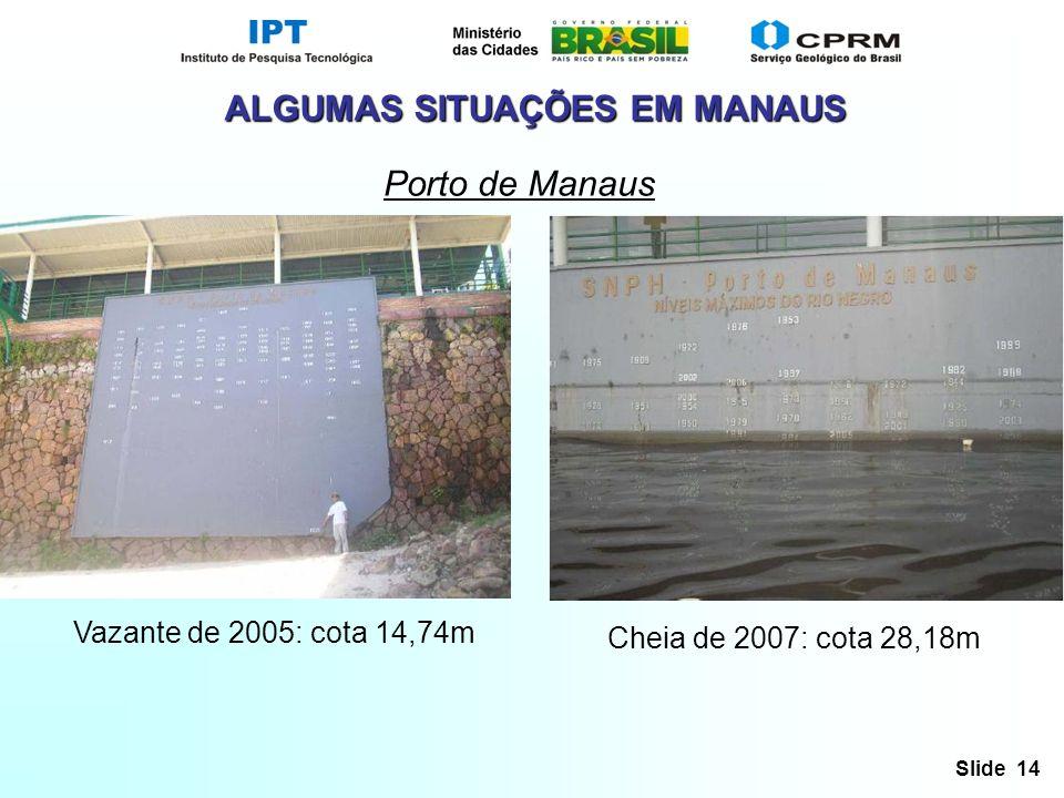 Slide 14 ALGUMAS SITUAÇÕES EM MANAUS Porto de Manaus Vazante de 2005: cota 14,74m Cheia de 2007: cota 28,18m