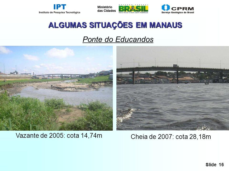 Slide 16 ALGUMAS SITUAÇÕES EM MANAUS Ponte do Educandos Vazante de 2005: cota 14,74m Cheia de 2007: cota 28,18m