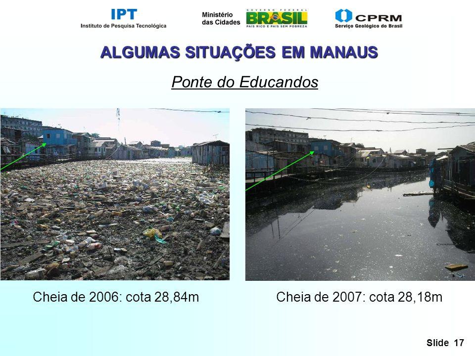 Slide 17 ALGUMAS SITUAÇÕES EM MANAUS Ponte do Educandos Cheia de 2006: cota 28,84mCheia de 2007: cota 28,18m
