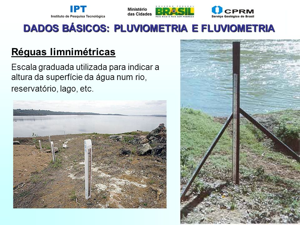 Slide 22 DADOS BÁSICOS: PLUVIOMETRIA E FLUVIOMETRIA Réguas limnimétricas Escala graduada utilizada para indicar a altura da superfície da água num rio