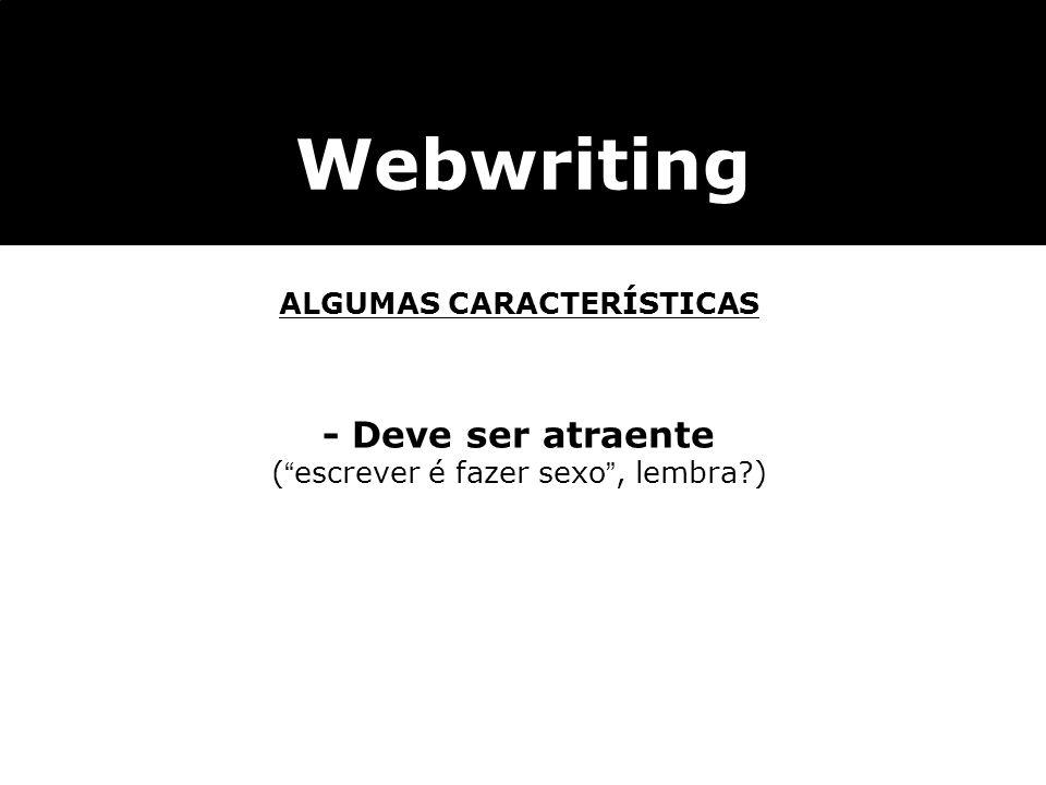 Webwriting ALGUMAS CARACTERÍSTICAS - Deve ser atraente (escrever é fazer sexo, lembra?)