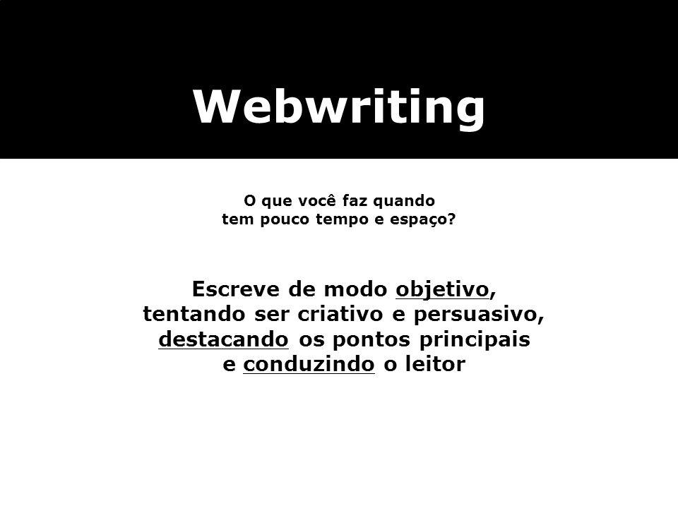 Webwriting O que você faz quando tem pouco tempo e espaço? Escreve de modo objetivo, tentando ser criativo e persuasivo, destacando os pontos principa