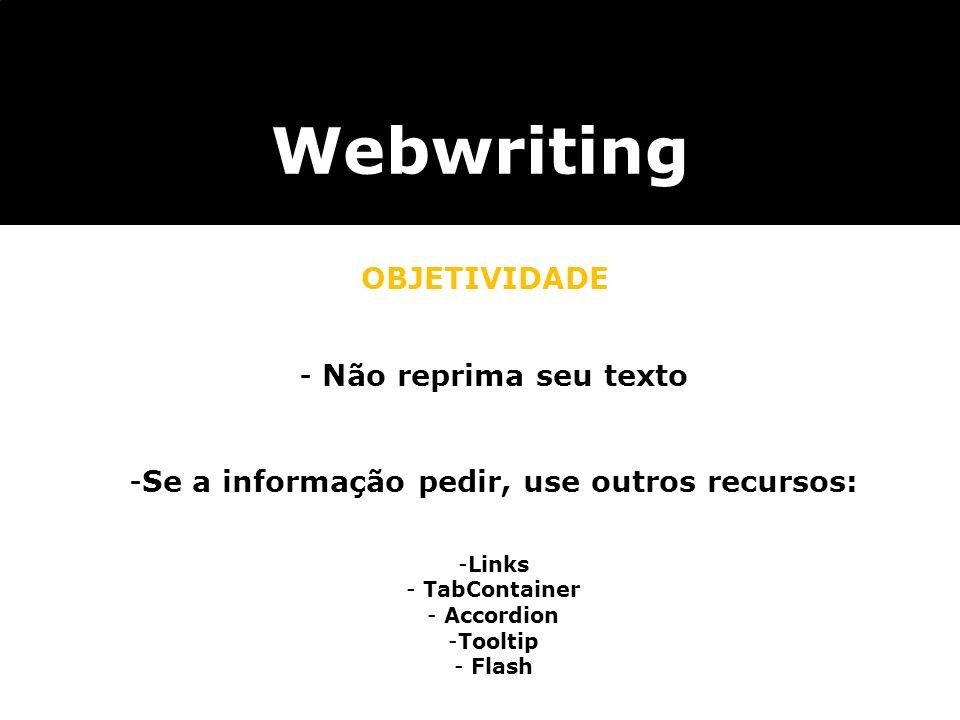 Webwriting OBJETIVIDADE - Não reprima seu texto -Se a informação pedir, use outros recursos: -Links - TabContainer - Accordion -Tooltip - Flash