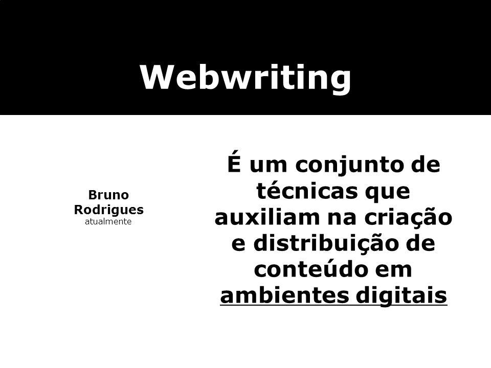 Bruno Rodrigues atualmente Webwriting É um conjunto de técnicas que auxiliam na criação e distribuição de conteúdo em ambientes digitais