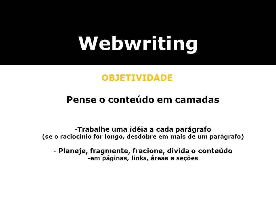 Webwriting OBJETIVIDADE Pense o conteúdo em camadas -Trabalhe uma idéia a cada parágrafo (se o raciocínio for longo, desdobre em mais de um parágrafo)