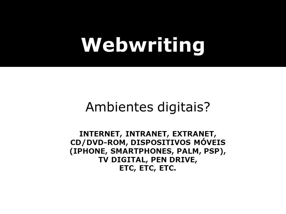 Webwriting Ambientes digitais? INTERNET, INTRANET, EXTRANET, CD/DVD-ROM, DISPOSITIVOS MÓVEIS (IPHONE, SMARTPHONES, PALM, PSP), TV DIGITAL, PEN DRIVE,