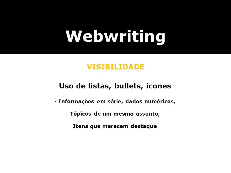 Webwriting VISIBILIDADE Uso de listas, bullets, ícones - Informações em série, dados numéricos, Tópicos de um mesmo assunto, Itens que merecem destaqu