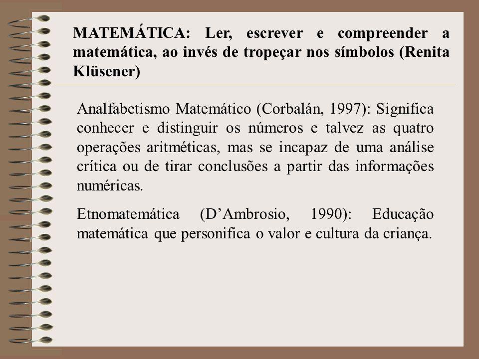 MATEMÁTICA: Ler, escrever e compreender a matemática, ao invés de tropeçar nos símbolos (Renita Klüsener) Analfabetismo Matemático (Corbalán, 1997): Significa conhecer e distinguir os números e talvez as quatro operações aritméticas, mas se incapaz de uma análise crítica ou de tirar conclusões a partir das informações numéricas.