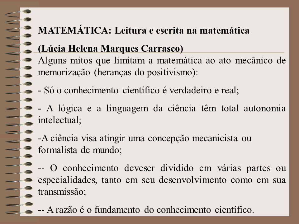 MATEMÁTICA: Leitura e escrita na matemática (Lúcia Helena Marques Carrasco) Alguns mitos que limitam a matemática ao ato mecânico de memorização (heranças do positivismo): - Só o conhecimento científico é verdadeiro e real; - A lógica e a linguagem da ciência têm total autonomia intelectual; -A ciência visa atingir uma concepção mecanicista ou formalista de mundo; -- O conhecimento deveser dividido em várias partes ou especialidades, tanto em seu desenvolvimento como em sua transmissão; -- A razão é o fundamento do conhecimento científico.