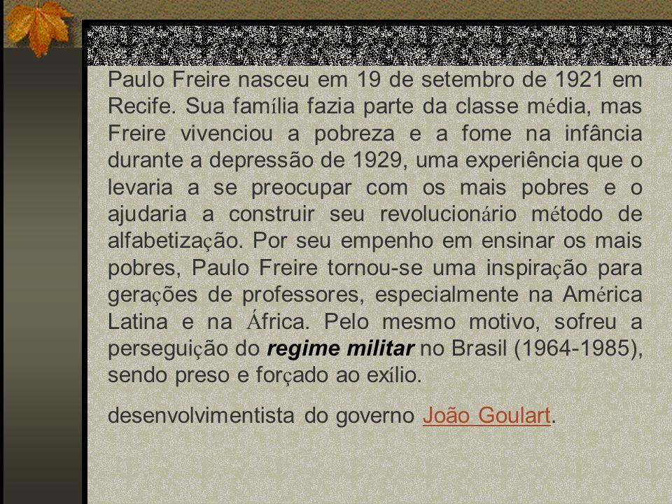 Paulo Freire nasceu em 19 de setembro de 1921 em Recife. Sua fam í lia fazia parte da classe m é dia, mas Freire vivenciou a pobreza e a fome na infân