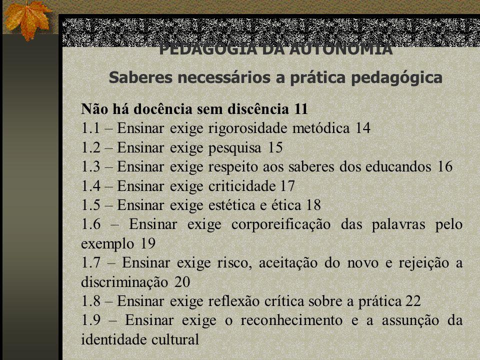PEDAGOGIA DA AUTONOMIA Saberes necessários a prática pedagógica Não há docência sem discência 11 1.1 – Ensinar exige rigorosidade metódica 14 1.2 – En