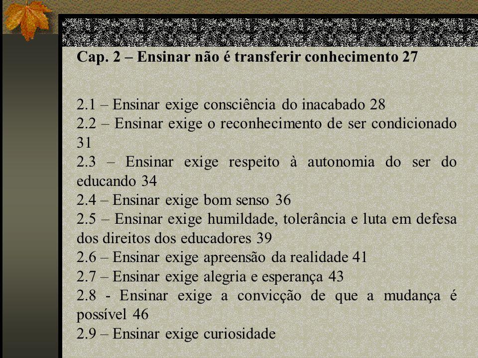 Cap. 2 – Ensinar não é transferir conhecimento 27 2.1 – Ensinar exige consciência do inacabado 28 2.2 – Ensinar exige o reconhecimento de ser condicio