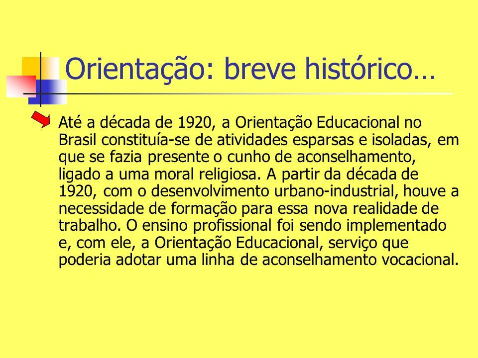 Orientação: breve histórico… Até a década de 1920, a Orientação Educacional no Brasil constituía-se de atividades esparsas e isoladas, em que se fazia