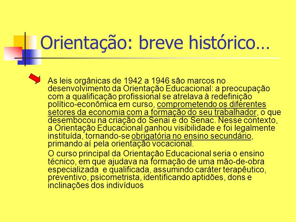Orientação: breve histórico… As leis orgânicas de 1942 a 1946 são marcos no desenvolvimento da Orientação Educacional: a preocupação com a qualificaçã