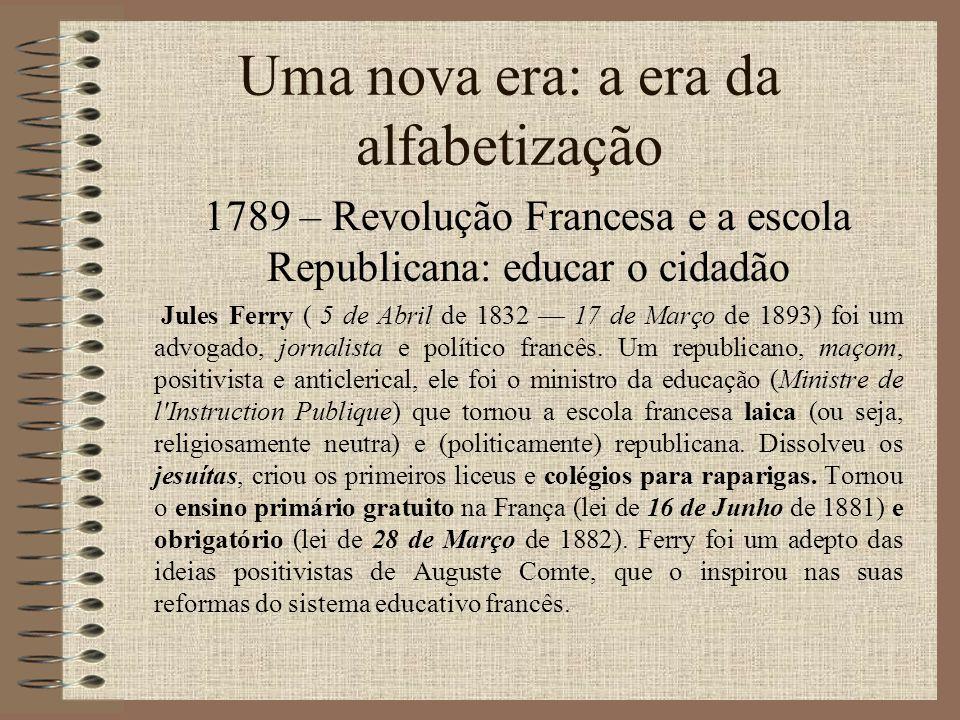 Uma nova era: a era da alfabetização 1789 – Revolução Francesa e a escola Republicana: educar o cidadão Jules Ferry ( 5 de Abril de 1832 17 de Março d