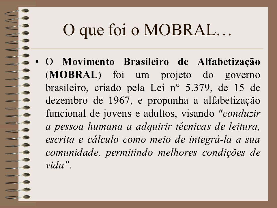 O que foi o MOBRAL… O Movimento Brasileiro de Alfabetização (MOBRAL) foi um projeto do governo brasileiro, criado pela Lei n° 5.379, de 15 de dezembro