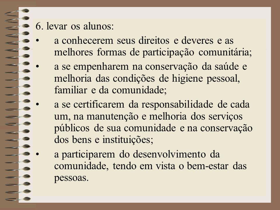 6. levar os alunos: a conhecerem seus direitos e deveres e as melhores formas de participação comunitária; a se empenharem na conservação da saúde e m