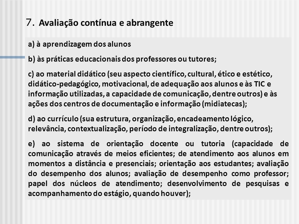 7. Avaliação contínua e abrangente a) à aprendizagem dos alunos b) às práticas educacionais dos professores ou tutores; c) ao material didático (seu a