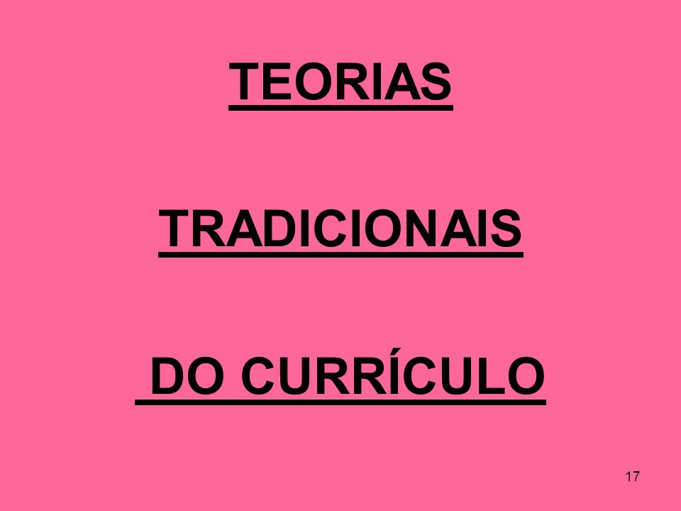 17 TEORIAS TRADICIONAIS DO CURRÍCULO