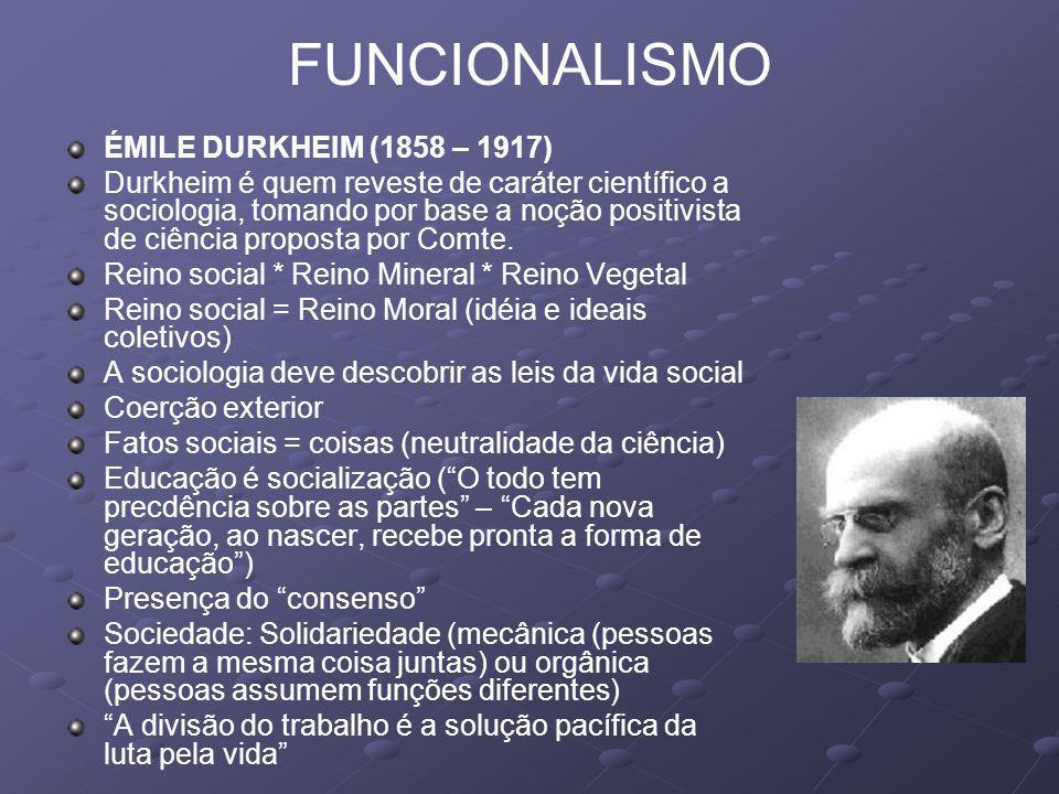 FUNCIONALISMO ÉMILE DURKHEIM (1858 – 1917) Durkheim é quem reveste de caráter científico a sociologia, tomando por base a noção positivista de ciência proposta por Comte.